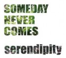 "SOMEDAY NEVER COMES ""serendipity"""