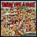 "SORRY FOR A FROG ""HAPPY SONGS FOR SOMEBODY'S HAPPI"